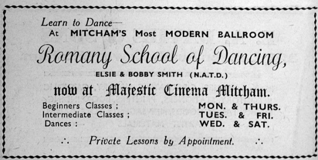 Learn to Dance at Mitcham's Most MODERN BALLROOM  Romany School of Dancing Elsie & Bobby Smith (N.A.T.D.) now at Majestic Mitcham. Beginners Classes : Mon & Thurs Intermediate Classes : Tues & Fri Dances : Wed & Sat. Private Lessons by Appointment